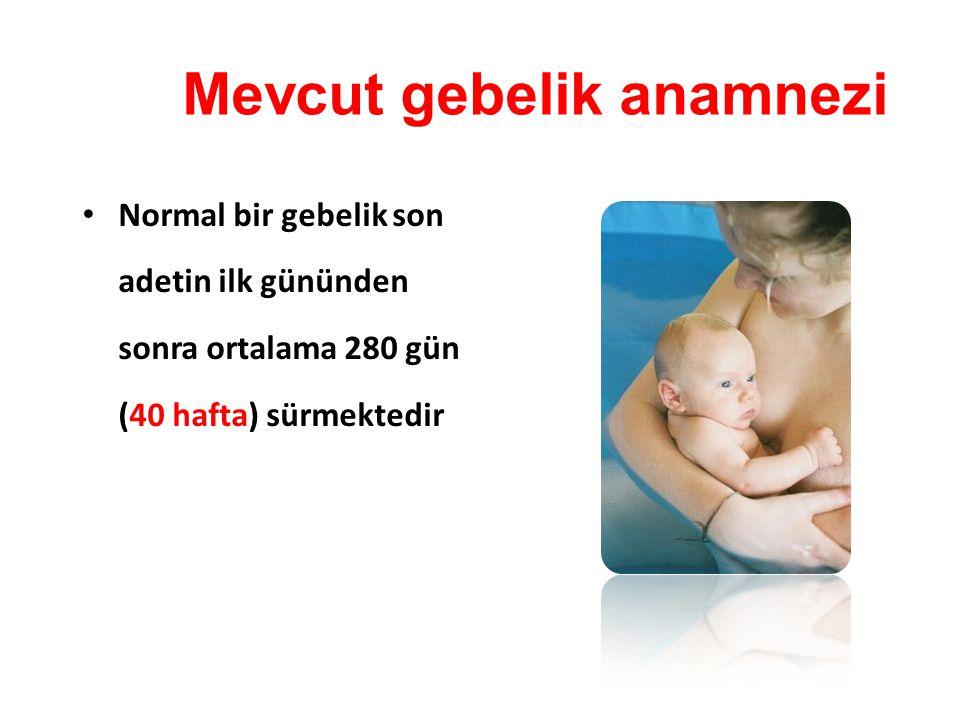 Normal bir gebelik son adetin ilk gününden sonra ortalama 280 gün (40 hafta) sürmektedir Mevcut gebelik anamnezi