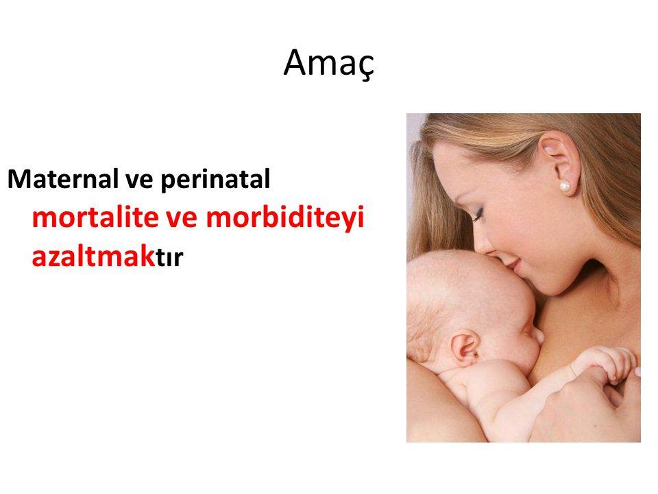 Amaç Maternal ve perinatal mortalite ve morbiditeyi azaltmak tır