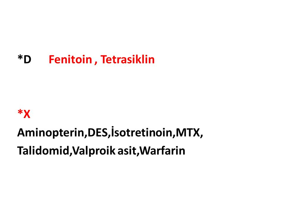 *D Fenitoin, Tetrasiklin *X Aminopterin,DES,İsotretinoin,MTX, Talidomid,Valproik asit,Warfarin