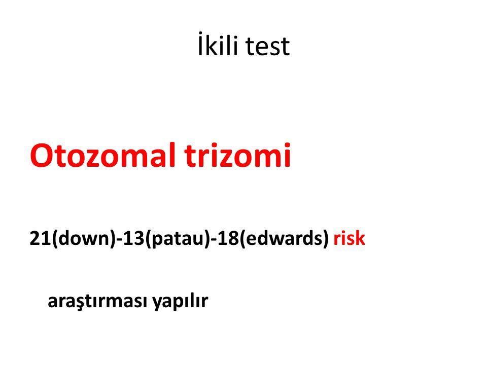 İkili test Otozomal trizomi 21(down)-13(patau)-18(edwards) risk araştırması yapılır