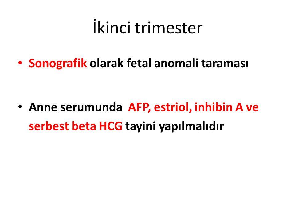 İkinci trimester Sonografik olarak fetal anomali taraması Anne serumunda AFP, estriol, inhibin A ve serbest beta HCG tayini yapılmalıdır