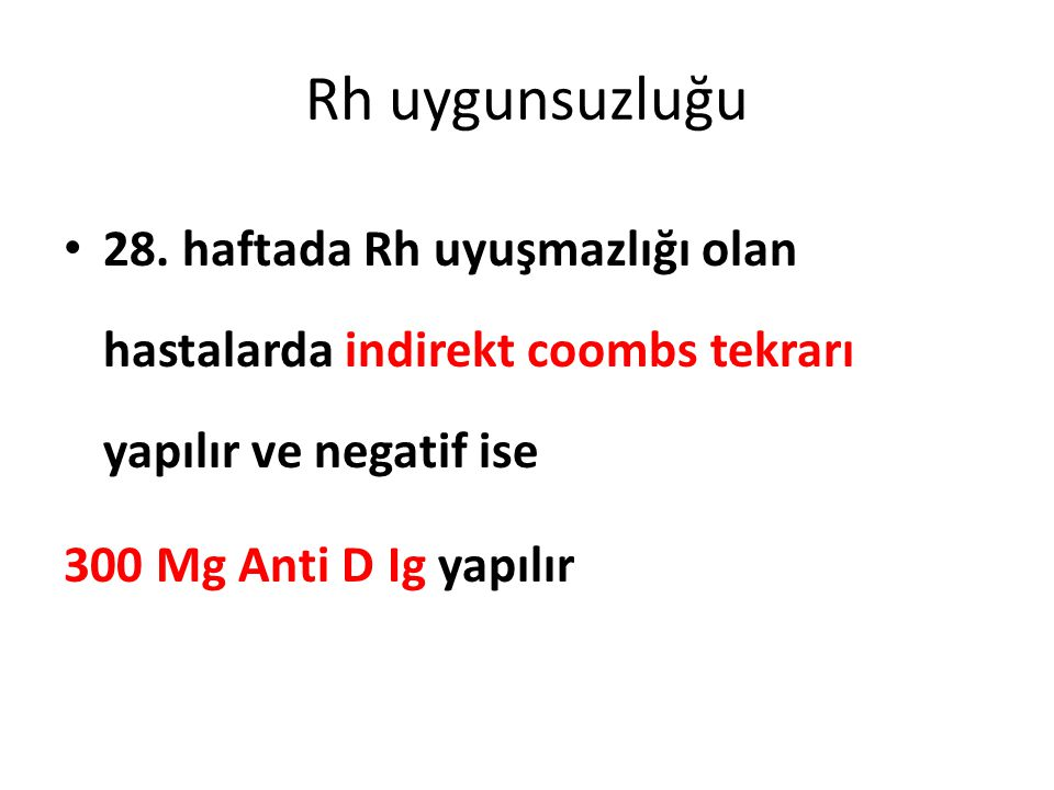 Rh uygunsuzluğu 28. haftada Rh uyuşmazlığı olan hastalarda indirekt coombs tekrarı yapılır ve negatif ise 300 Mg Anti D Ig yapılır