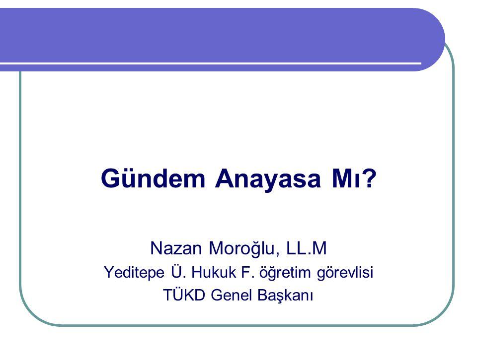 Gündem Anayasa Mı? Nazan Moroğlu, LL.M Yeditepe Ü. Hukuk F. öğretim görevlisi TÜKD Genel Başkanı