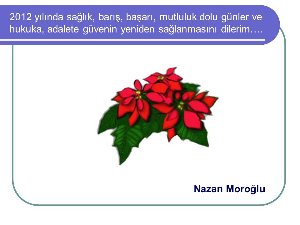 2012 yılında sağlık, barış, başarı, mutluluk dolu günler ve hukuka, adalete güvenin yeniden sağlanmasını dilerim…. Nazan Moroğlu