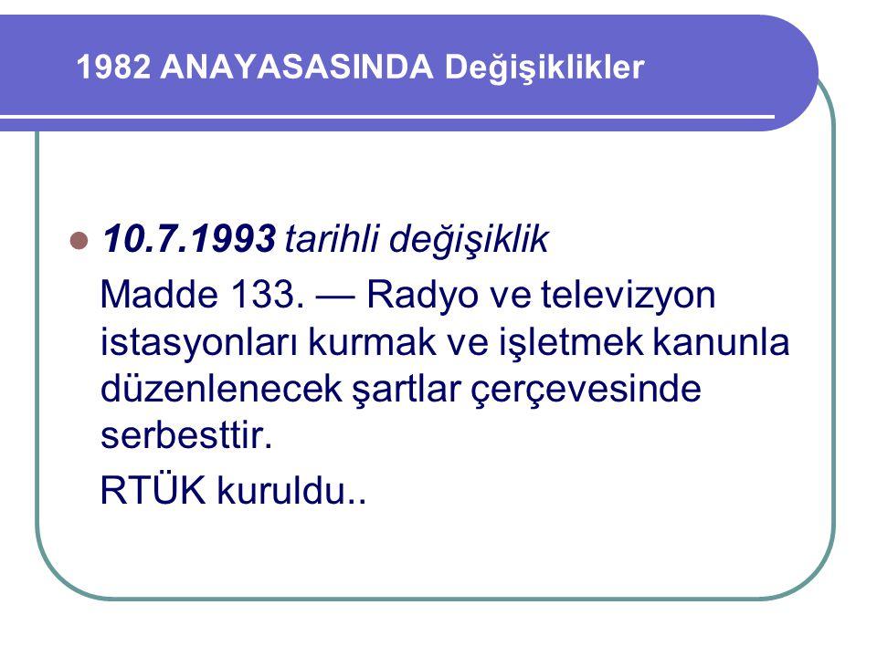 1982 ANAYASASINDA Değişiklikler 10.7.1993 tarihli değişiklik Madde 133. — Radyo ve televizyon istasyonları kurmak ve işletmek kanunla düzenlenecek şar