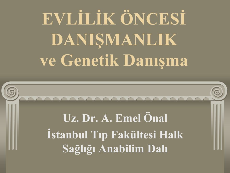 EVLİLİK ÖNCESİ DANIŞMANLIK ve Genetik Danışma Uz. Dr. A. Emel Önal İstanbul Tıp Fakültesi Halk Sağlığı Anabilim Dalı