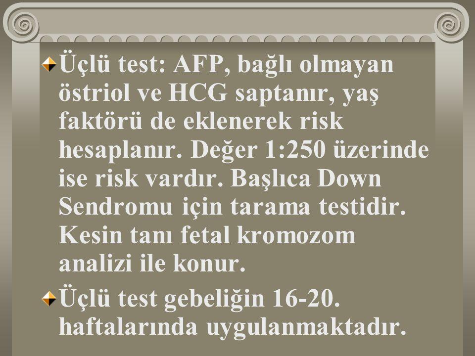 Üçlü test: AFP, bağlı olmayan östriol ve HCG saptanır, yaş faktörü de eklenerek risk hesaplanır. Değer 1:250 üzerinde ise risk vardır. Başlıca Down Se