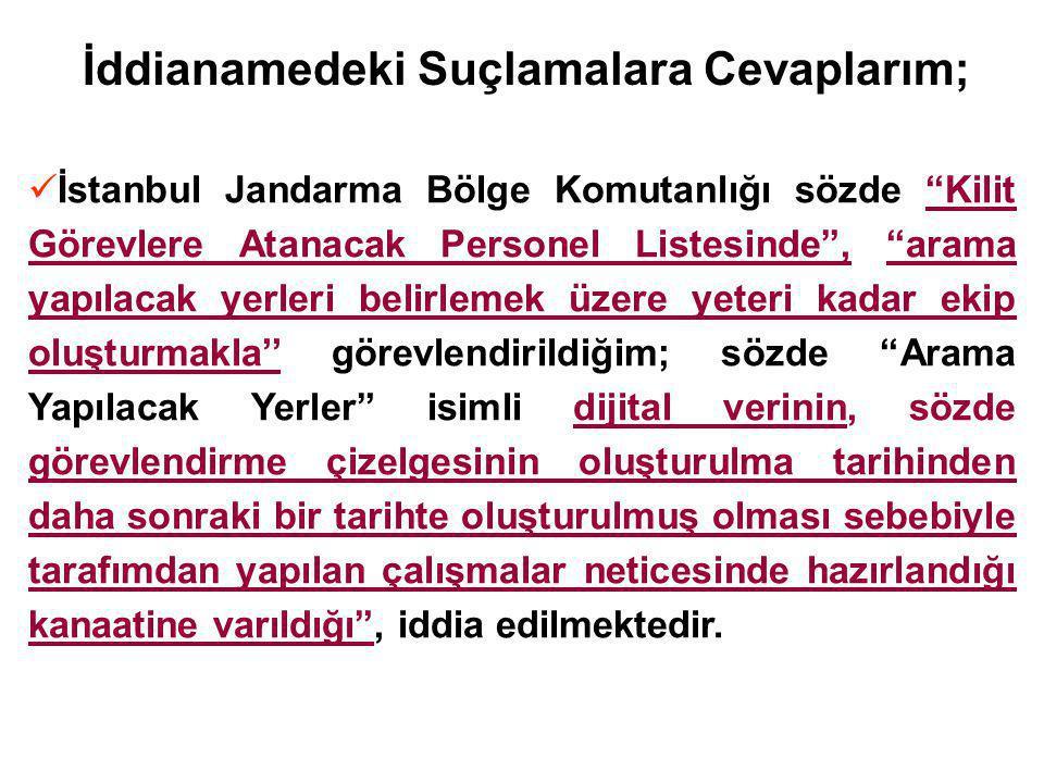İddianamedeki Suçlamalara Cevaplarım; İstanbul Jandarma Bölge Komutanlığı sözde Kilit Görevlere Atanacak Personel Listesinde , arama yapılacak yerleri belirlemek üzere yeteri kadar ekip oluşturmakla'' görevlendirildiğim; sözde Arama Yapılacak Yerler isimli dijital verinin, sözde görevlendirme çizelgesinin oluşturulma tarihinden daha sonraki bir tarihte oluşturulmuş olması sebebiyle tarafımdan yapılan çalışmalar neticesinde hazırlandığı kanaatine varıldığı , iddia edilmektedir.