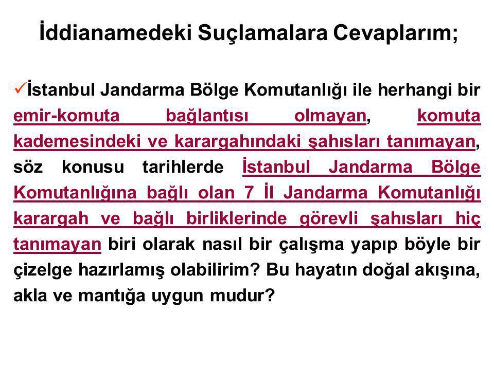 İddianamedeki Suçlamalara Cevaplarım; İstanbul Jandarma Bölge Komutanlığı ile herhangi bir emir-komuta bağlantısı olmayan, komuta kademesindeki ve karargahındaki şahısları tanımayan, söz konusu tarihlerde İstanbul Jandarma Bölge Komutanlığına bağlı olan 7 İl Jandarma Komutanlığı karargah ve bağlı birliklerinde görevli şahısları hiç tanımayan biri olarak nasıl bir çalışma yapıp böyle bir çizelge hazırlamış olabilirim.