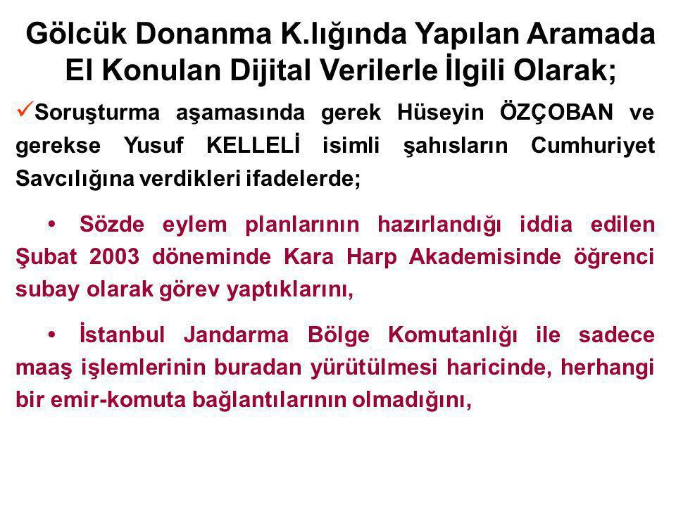 Gölcük Donanma K.lığında Yapılan Aramada El Konulan Dijital Verilerle İlgili Olarak; Soruşturma aşamasında gerek Hüseyin ÖZÇOBAN ve gerekse Yusuf KELLELİ isimli şahısların Cumhuriyet Savcılığına verdikleri ifadelerde; Sözde eylem planlarının hazırlandığı iddia edilen Şubat 2003 döneminde Kara Harp Akademisinde öğrenci subay olarak görev yaptıklarını, İstanbul Jandarma Bölge Komutanlığı ile sadece maaş işlemlerinin buradan yürütülmesi haricinde, herhangi bir emir-komuta bağlantılarının olmadığını,