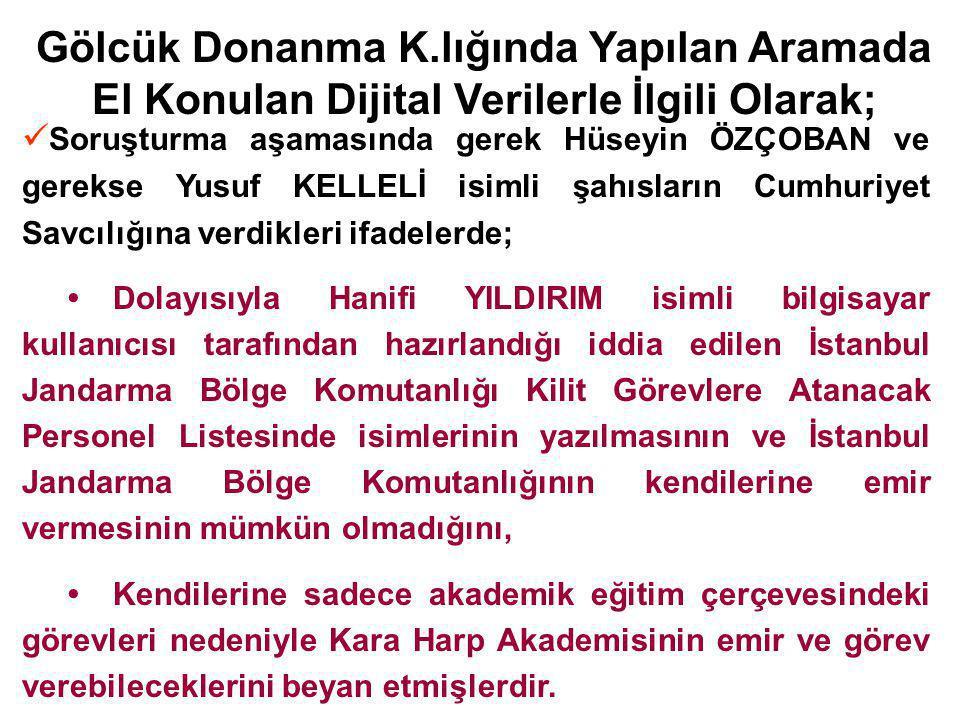 Gölcük Donanma K.lığında Yapılan Aramada El Konulan Dijital Verilerle İlgili Olarak; Soruşturma aşamasında gerek Hüseyin ÖZÇOBAN ve gerekse Yusuf KELLELİ isimli şahısların Cumhuriyet Savcılığına verdikleri ifadelerde; Dolayısıyla Hanifi YILDIRIM isimli bilgisayar kullanıcısı tarafından hazırlandığı iddia edilen İstanbul Jandarma Bölge Komutanlığı Kilit Görevlere Atanacak Personel Listesinde isimlerinin yazılmasının ve İstanbul Jandarma Bölge Komutanlığının kendilerine emir vermesinin mümkün olmadığını, Kendilerine sadece akademik eğitim çerçevesindeki görevleri nedeniyle Kara Harp Akademisinin emir ve görev verebileceklerini beyan etmişlerdir.