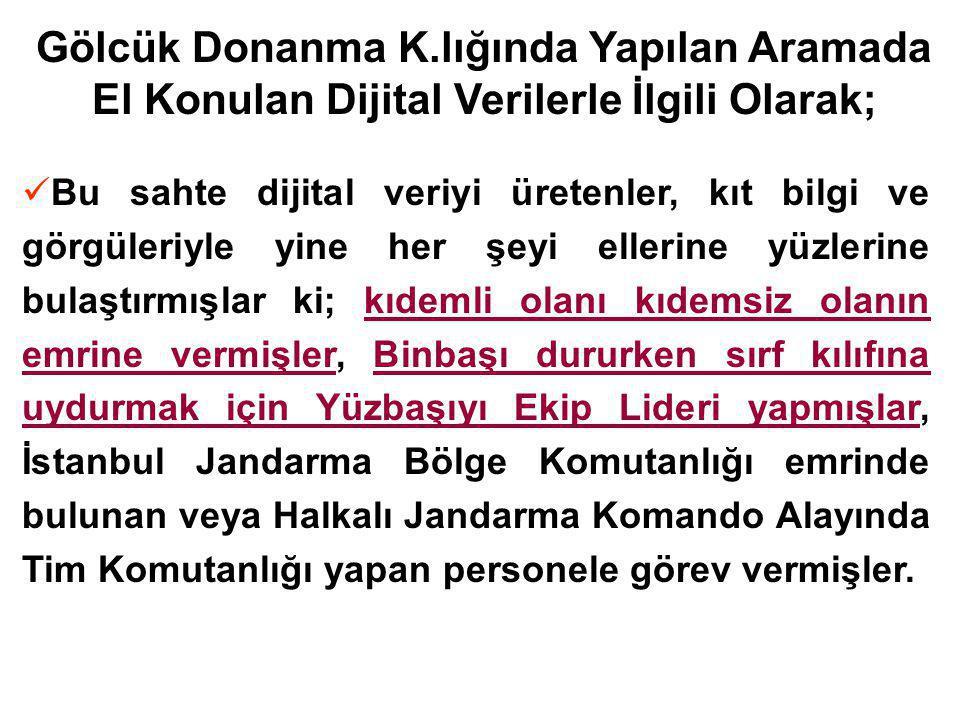 Gölcük Donanma K.lığında Yapılan Aramada El Konulan Dijital Verilerle İlgili Olarak; Bu sahte dijital veriyi üretenler, kıt bilgi ve görgüleriyle yine her şeyi ellerine yüzlerine bulaştırmışlar ki; kıdemli olanı kıdemsiz olanın emrine vermişler, Binbaşı dururken sırf kılıfına uydurmak için Yüzbaşıyı Ekip Lideri yapmışlar, İstanbul Jandarma Bölge Komutanlığı emrinde bulunan veya Halkalı Jandarma Komando Alayında Tim Komutanlığı yapan personele görev vermişler.