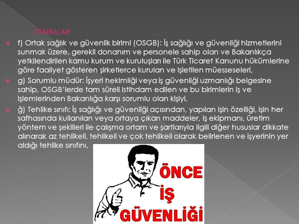  f) Ortak sağlık ve güvenlik birimi (OSGB): İş sağlığı ve güvenliği hizmetlerini sunmak üzere, gerekli donanım ve personele sahip olan ve Bakanlıkça yetkilendirilen kamu kurum ve kuruluşları ile Türk Ticaret Kanunu hükümlerine göre faaliyet gösteren şirketlerce kurulan ve işletilen müesseseleri,  g) Sorumlu müdür: İşyeri hekimliği veya iş güvenliği uzmanlığı belgesine sahip, OSGB'lerde tam süreli istihdam edilen ve bu birimlerin iş ve işlemlerinden Bakanlığa karşı sorumlu olan kişiyi,  ğ) Tehlike sınıfı: İş sağlığı ve güvenliği açısından, yapılan işin özelliği, işin her safhasında kullanılan veya ortaya çıkan maddeler, iş ekipmanı, üretim yöntem ve şekilleri ile çalışma ortam ve şartlarıyla ilgili diğer hususlar dikkate alınarak az tehlikeli, tehlikeli ve çok tehlikeli olarak belirlenen ve işyerinin yer aldığı tehlike sınıfını,