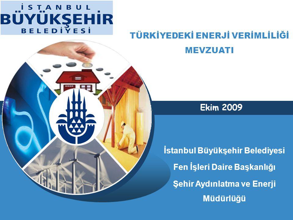 TÜRKİYEDEKİ ENERJİ VERİMLİLİĞİ MEVZUATI Ekim 2009 İstanbul Büyükşehir Belediyesi Fen İşleri Daire Başkanlığı Şehir Aydınlatma ve Enerji Müdürlüğü