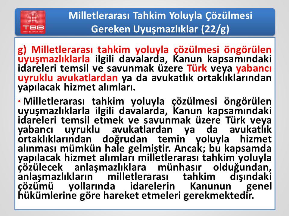Milletlerarası Tahkim Yoluyla Çözülmesi Gereken Uyuşmazlıklar (22/g) g) Milletlerarası tahkim yoluyla çözülmesi öngörülen uyuşmazlıklarla ilgili davalarda, Kanun kapsamındaki idareleri temsil ve savunmak üzere Türk veya yabancı uyruklu avukatlardan ya da avukatlık ortaklıklarından yapılacak hizmet alımları.