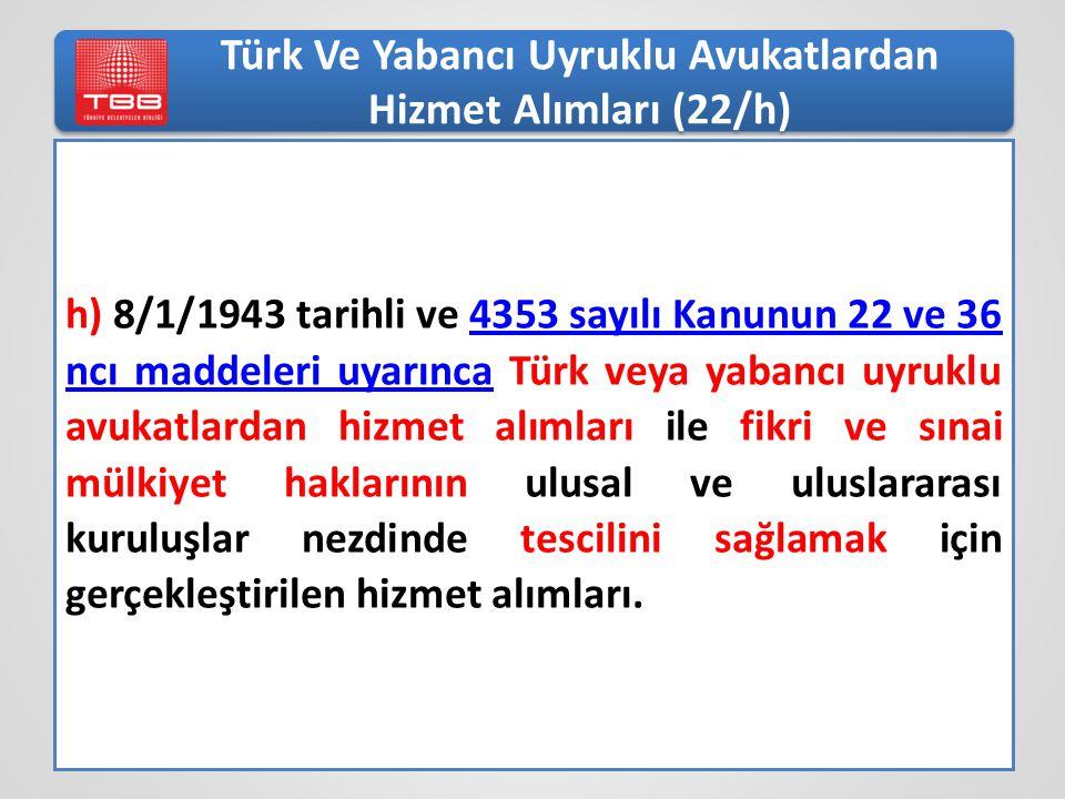 Türk Ve Yabancı Uyruklu Avukatlardan Hizmet Alımları (22/h) h) 8/1/1943 tarihli ve 4353 sayılı Kanunun 22 ve 36 ncı maddeleri uyarınca Türk veya yabancı uyruklu avukatlardan hizmet alımları ile fikri ve sınai mülkiyet haklarının ulusal ve uluslararası kuruluşlar nezdinde tescilini sağlamak için gerçekleştirilen hizmet alımları.4353 sayılı Kanunun 22 ve 36 ncı maddeleri uyarınca