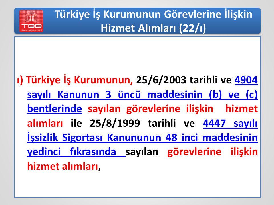Türkiye İş Kurumunun Görevlerine İlişkin Hizmet Alımları (22/ı) ı) Türkiye İş Kurumunun, 25/6/2003 tarihli ve 4904 sayılı Kanunun 3 üncü maddesinin (b) ve (c) bentlerinde sayılan görevlerine ilişkin hizmet alımları ile 25/8/1999 tarihli ve 4447 sayılı İşsizlik Sigortası Kanununun 48 inci maddesinin yedinci fıkrasında sayılan görevlerine ilişkin hizmet alımları,4904 sayılı Kanunun 3 üncü maddesinin (b) ve (c) bentlerinde4447 sayılı İşsizlik Sigortası Kanununun 48 inci maddesinin yedinci fıkrasında
