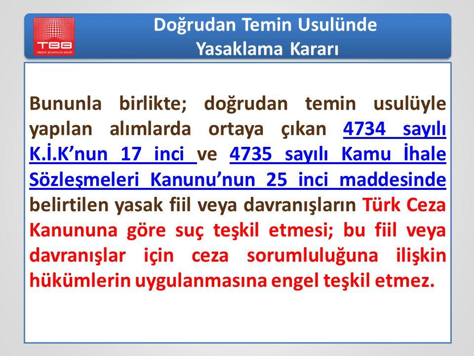 Bununla birlikte; doğrudan temin usulüyle yapılan alımlarda ortaya çıkan 4734 sayılı K.İ.K'nun 17 inci ve 4735 sayılı Kamu İhale Sözleşmeleri Kanunu'nun 25 inci maddesinde belirtilen yasak fiil veya davranışların Türk Ceza Kanununa göre suç teşkil etmesi; bu fiil veya davranışlar için ceza sorumluluğuna ilişkin hükümlerin uygulanmasına engel teşkil etmez.4734 sayılı K.İ.K'nun 17 inci 4735 sayılı Kamu İhale Sözleşmeleri Kanunu'nun 25 inci maddesinde Doğrudan Temin Usulünde Yasaklama Kararı