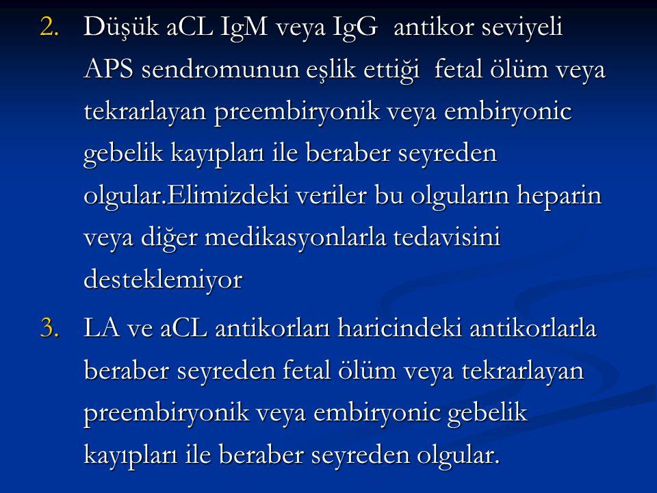 2.Düşük aCL IgM veya IgG antikor seviyeli APS sendromunun eşlik ettiği fetal ölüm veya tekrarlayan preembiryonik veya embiryonic gebelik kayıpları ile