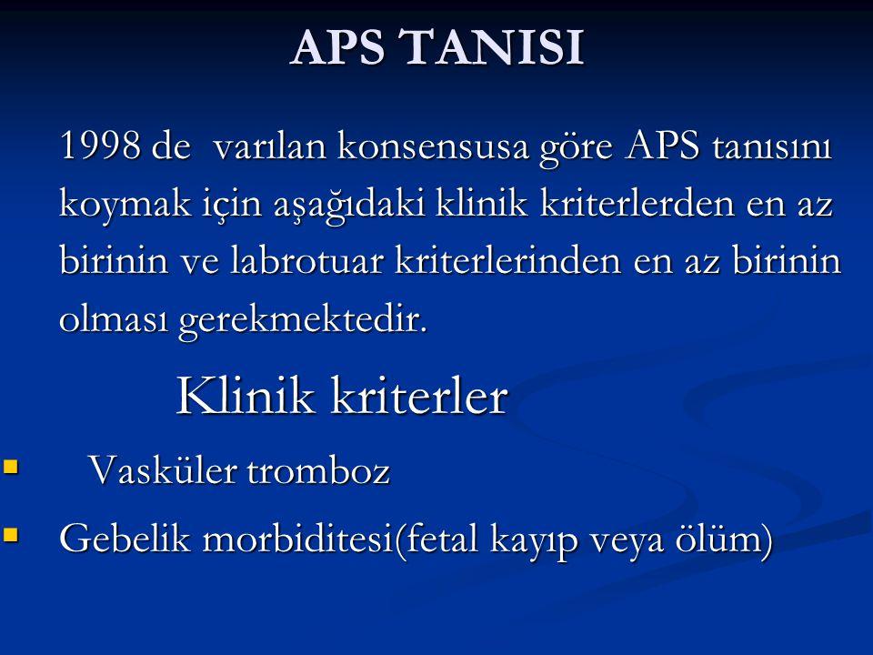 APS TANISI 1998 de varılan konsensusa göre APS tanısını koymak için aşağıdaki klinik kriterlerden en az birinin ve labrotuar kriterlerinden en az biri