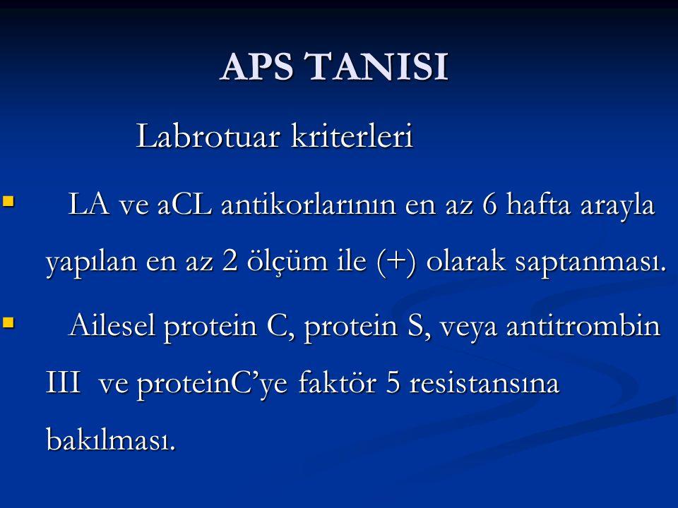 APS TANISI Labrotuar kriterleri  LA ve aCL antikorlarının en az 6 hafta arayla yapılan en az 2 ölçüm ile (+) olarak saptanması.  Ailesel protein C,