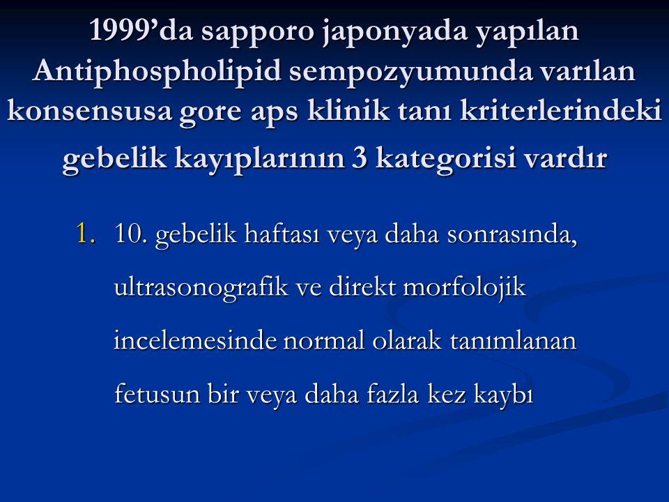 1999'da sapporo japonyada yapılan Antiphospholipid sempozyumunda varılan konsensusa gore aps klinik tanı kriterlerindeki gebelik kayıplarının 3 katego