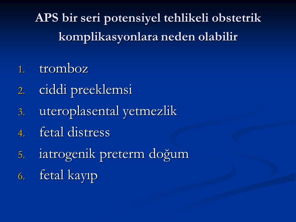 APS bir seri potensiyel tehlikeli obstetrik komplikasyonlara neden olabilir 1. tromboz 2. ciddi preeklemsi 3. uteroplasental yetmezlik 4. fetal distre