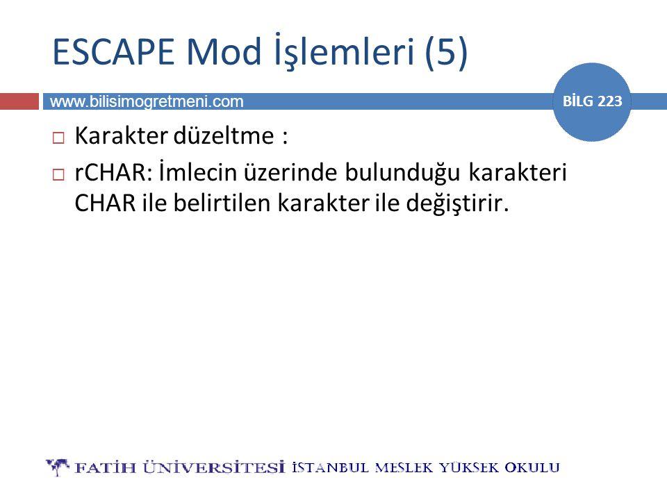 www.bilisimogretmeni.com BİLG 223 ESCAPE Mod İşlemleri (5)  Karakter düzeltme :  rCHAR: İmlecin üzerinde bulunduğu karakteri CHAR ile belirtilen karakter ile değiştirir.