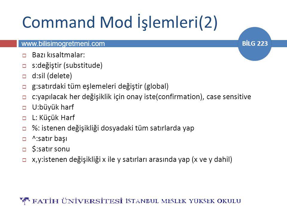 www.bilisimogretmeni.com BİLG 223 Command Mod İşlemleri(2)  Bazı kısaltmalar:  s:değiştir (substitude)  d:sil (delete)  g:satırdaki tüm eşlemeleri değiştir (global)  c:yapılacak her değişiklik için onay iste(confirmation), case sensitive  U:büyük harf  L: Küçük Harf  %: istenen değişikliği dosyadaki tüm satırlarda yap  ^:satır başı  $:satır sonu  x,y:istenen değişikliği x ile y satırları arasında yap (x ve y dahil)