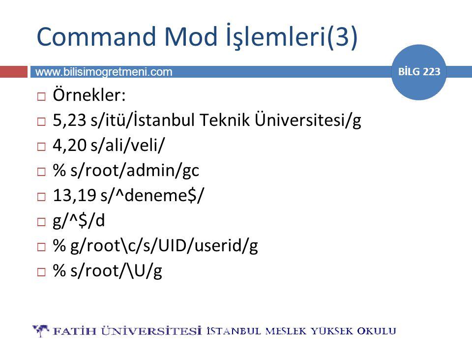 www.bilisimogretmeni.com BİLG 223 Command Mod İşlemleri(3)  Örnekler:  5,23 s/itü/İstanbul Teknik Üniversitesi/g  4,20 s/ali/veli/  % s/root/admin/gc  13,19 s/^deneme$/  g/^$/d  % g/root\c/s/UID/userid/g  % s/root/\U/g