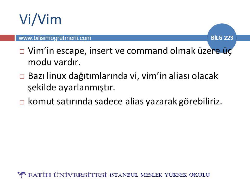 www.bilisimogretmeni.com BİLG 223 Vi/Vim  Vim'in escape, insert ve command olmak üzere üç modu vardır.  Bazı linux dağıtımlarında vi, vim'in aliası
