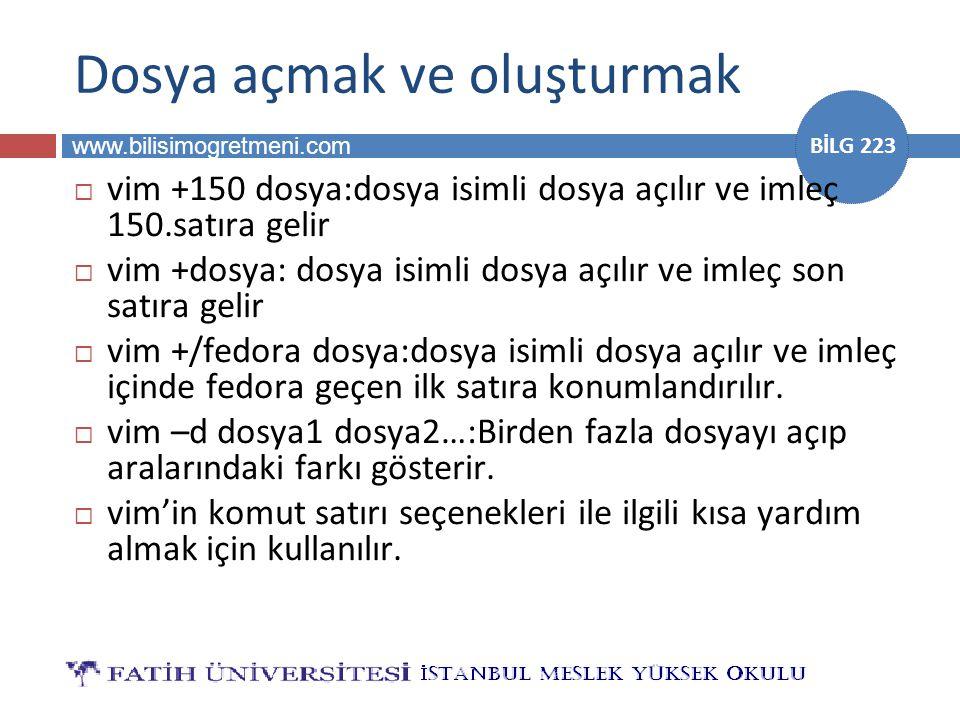 www.bilisimogretmeni.com BİLG 223 Dosya açmak ve oluşturmak  vim +150 dosya:dosya isimli dosya açılır ve imleç 150.satıra gelir  vim +dosya: dosya i