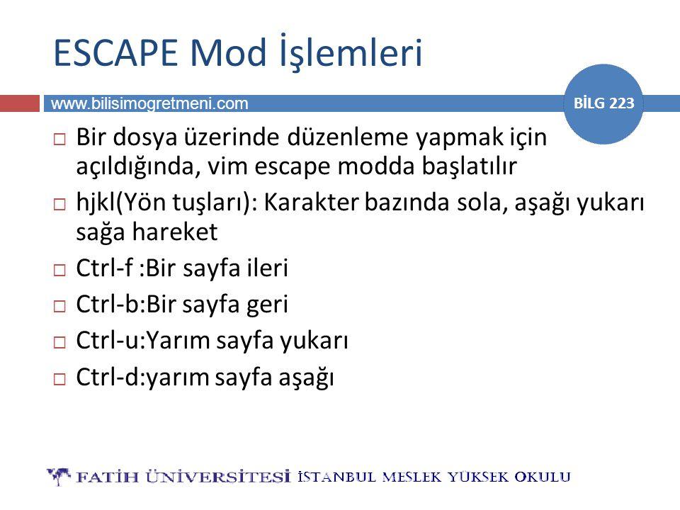 www.bilisimogretmeni.com BİLG 223 ESCAPE Mod İşlemleri  Bir dosya üzerinde düzenleme yapmak için açıldığında, vim escape modda başlatılır  hjkl(Yön