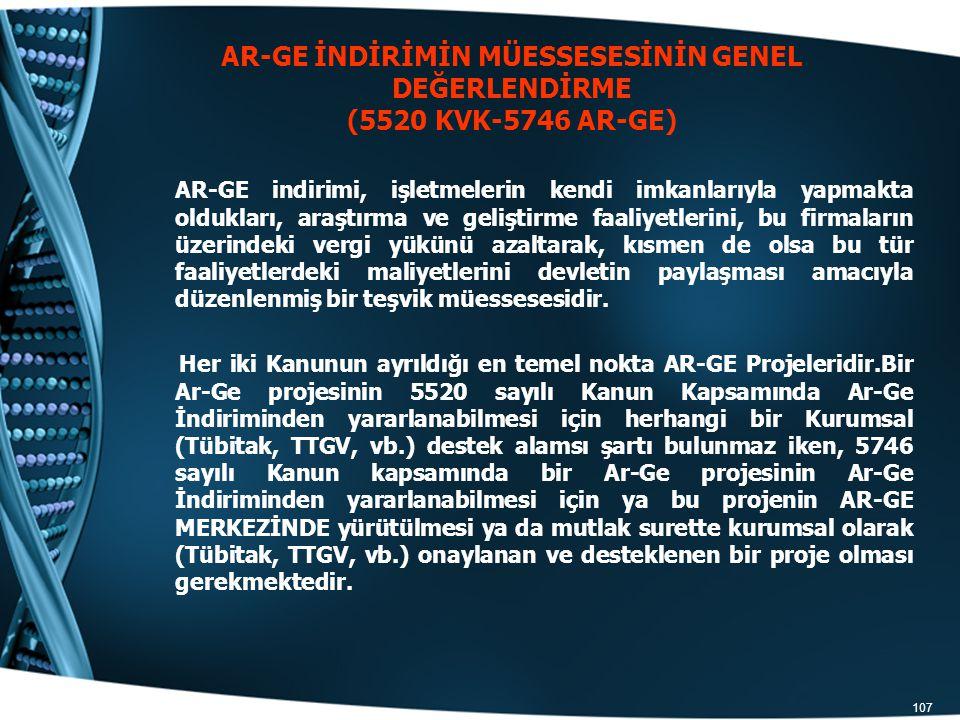 107 AR-GE İNDİRİMİN MÜESSESESİNİN GENEL DEĞERLENDİRME (5520 KVK-5746 AR-GE) AR-GE indirimi, işletmelerin kendi imkanlarıyla yapmakta oldukları, araştı