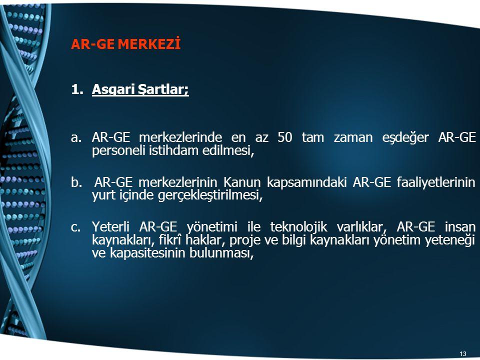 13 AR-GE MERKEZİ 1.Asgari Şartlar; a.AR-GE merkezlerinde en az 50 tam zaman eşdeğer AR-GE personeli istihdam edilmesi, b. AR-GE merkezlerinin Kanun ka
