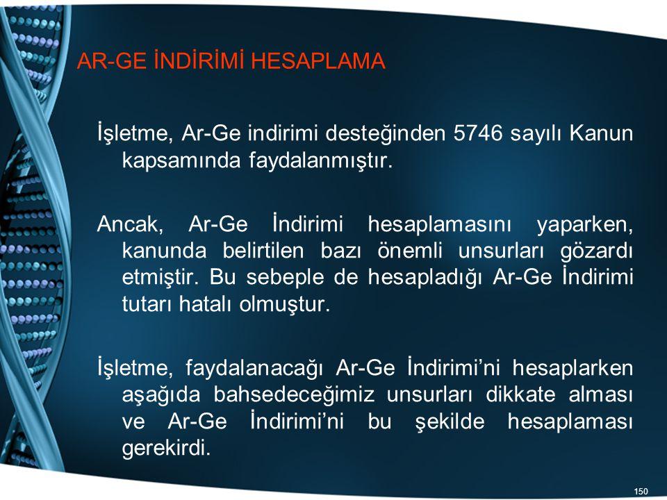 150 AR-GE İNDİRİMİ HESAPLAMA İşletme, Ar-Ge indirimi desteğinden 5746 sayılı Kanun kapsamında faydalanmıştır. Ancak, Ar-Ge İndirimi hesaplamasını yapa