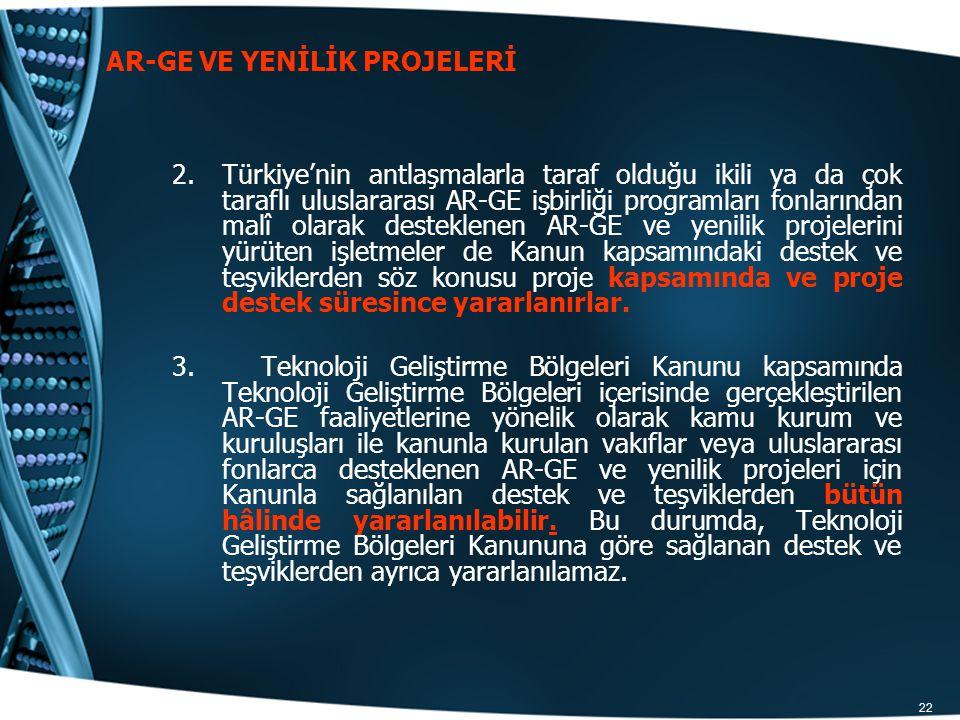 22 AR-GE VE YENİLİK PROJELERİ 2.Türkiye'nin antlaşmalarla taraf olduğu ikili ya da çok taraflı uluslararası AR-GE işbirliği programları fonlarından ma