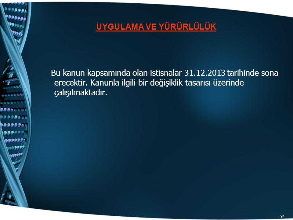94 Bu kanun kapsamında olan istisnalar 31.12.2013 tarihinde sona erecektir. Kanunla ilgili bir değişiklik tasarısı üzerinde çalışılmaktadır. UYGULAMA