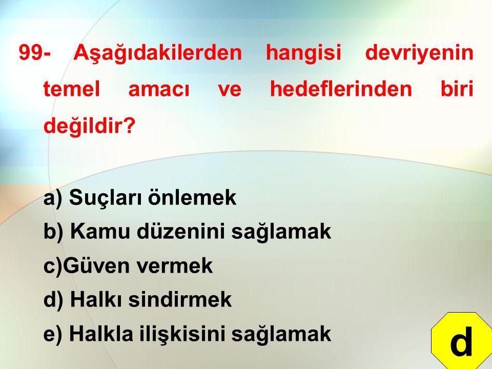 99- Aşağıdakilerden hangisi devriyenin temel amacı ve hedeflerinden biri değildir? a) Suçları önlemek b) Kamu düzenini sağlamak c)Güven vermek d) Halk
