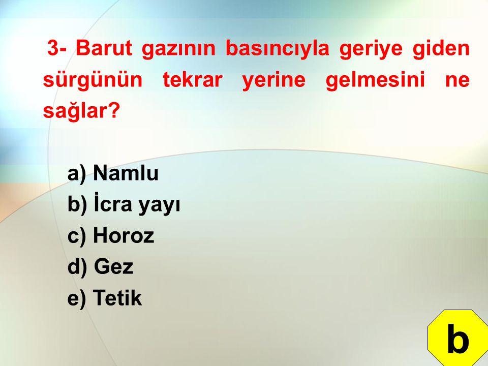 3- Barut gazının basıncıyla geriye giden sürgünün tekrar yerine gelmesini ne sağlar? a) Namlu b) İcra yayı c) Horoz d) Gez e) Tetik b