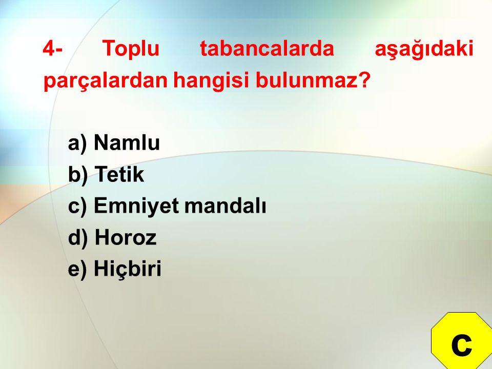 4- Toplu tabancalarda aşağıdaki parçalardan hangisi bulunmaz? a) Namlu b) Tetik c) Emniyet mandalı d) Horoz e) Hiçbiri c
