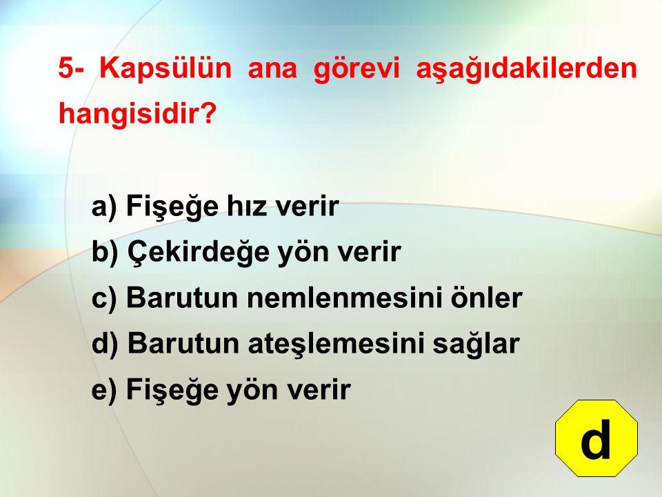 5- Kapsülün ana görevi aşağıdakilerden hangisidir? a) Fişeğe hız verir b) Çekirdeğe yön verir c) Barutun nemlenmesini önler d) Barutun ateşlemesini sa