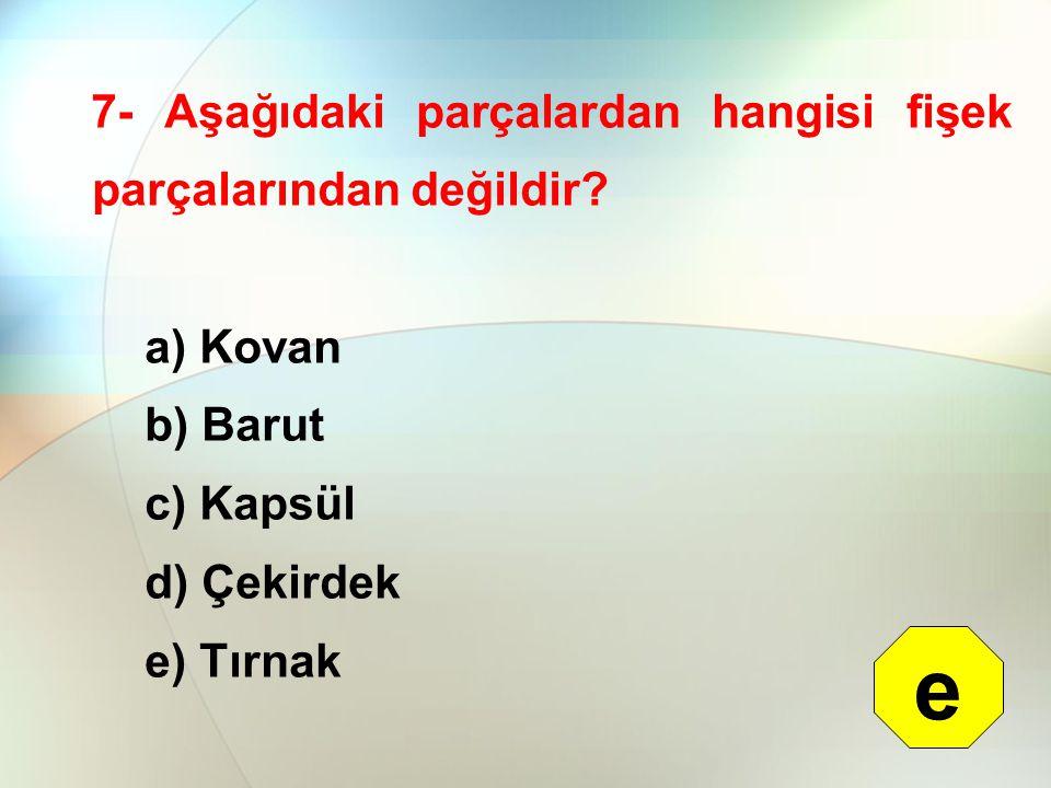 7- Aşağıdaki parçalardan hangisi fişek parçalarından değildir? a) Kovan b) Barut c) Kapsül d) Çekirdek e) Tırnak e