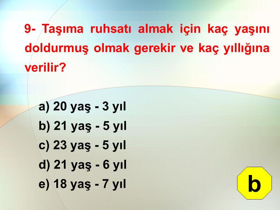 9- Taşıma ruhsatı almak için kaç yaşını doldurmuş olmak gerekir ve kaç yıllığına verilir? a) 20 yaş - 3 yıl b) 21 yaş - 5 yıl c) 23 yaş - 5 yıl d) 21