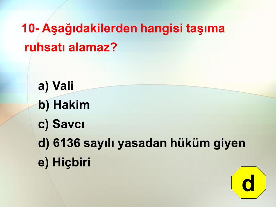10- Aşağıdakilerden hangisi taşıma ruhsatı alamaz? a) Vali b) Hakim c) Savcı d) 6136 sayılı yasadan hüküm giyen e) Hiçbiri d