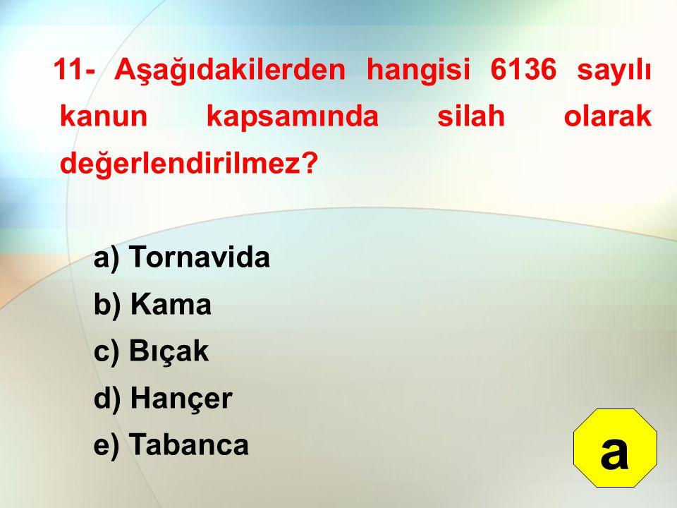 11- Aşağıdakilerden hangisi 6136 sayılı kanun kapsamında silah olarak değerlendirilmez? a) Tornavida b) Kama c) Bıçak d) Hançer e) Tabanca a