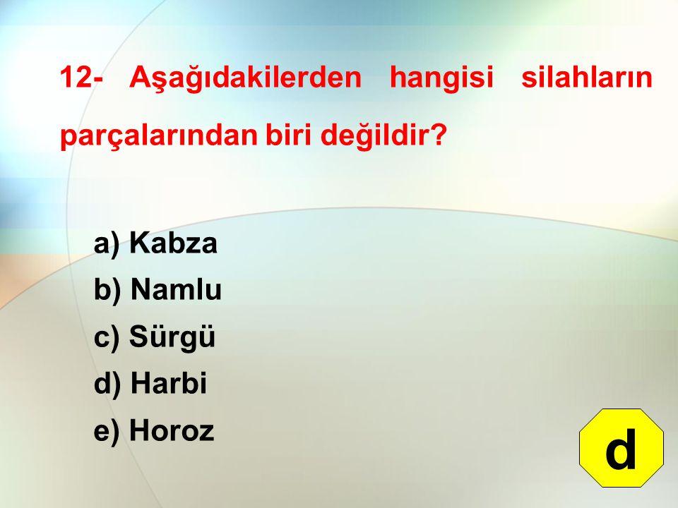 12- Aşağıdakilerden hangisi silahların parçalarından biri değildir? a) Kabza b) Namlu c) Sürgü d) Harbi e) Horoz d