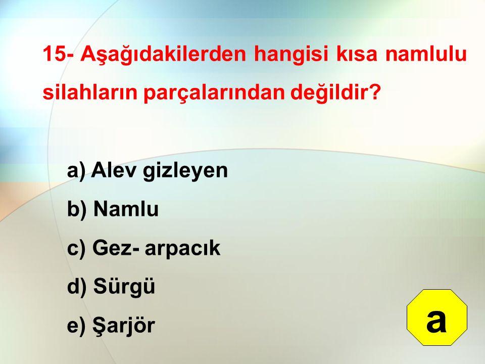 15- Aşağıdakilerden hangisi kısa namlulu silahların parçalarından değildir? a) Alev gizleyen b) Namlu c) Gez- arpacık d) Sürgü e) Şarjör a