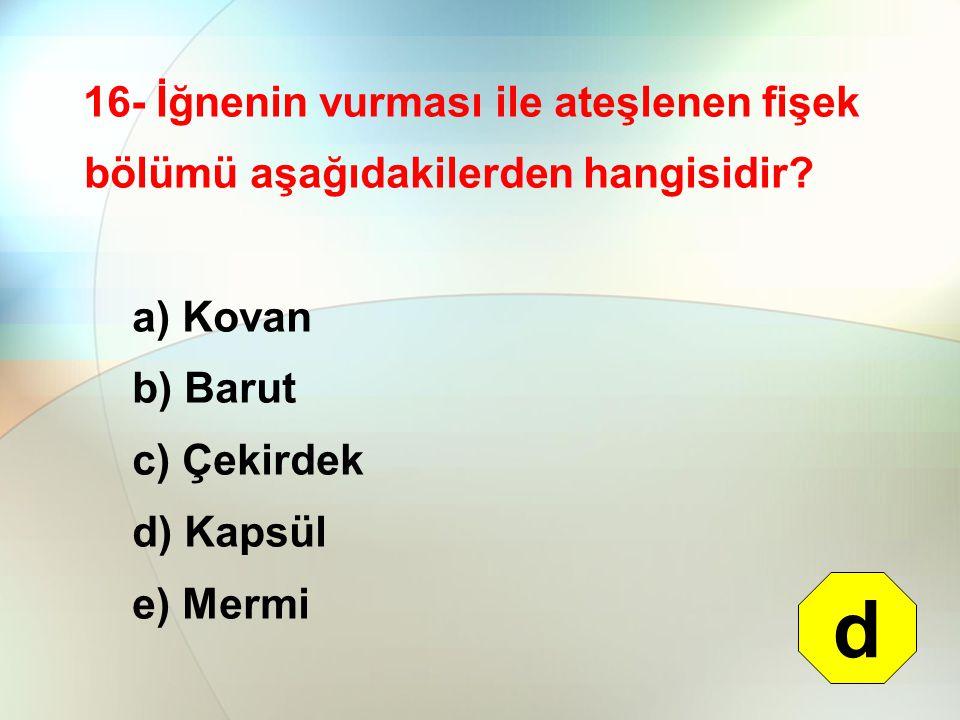 16- İğnenin vurması ile ateşlenen fişek bölümü aşağıdakilerden hangisidir? a) Kovan b) Barut c) Çekirdek d) Kapsül e) Mermi d