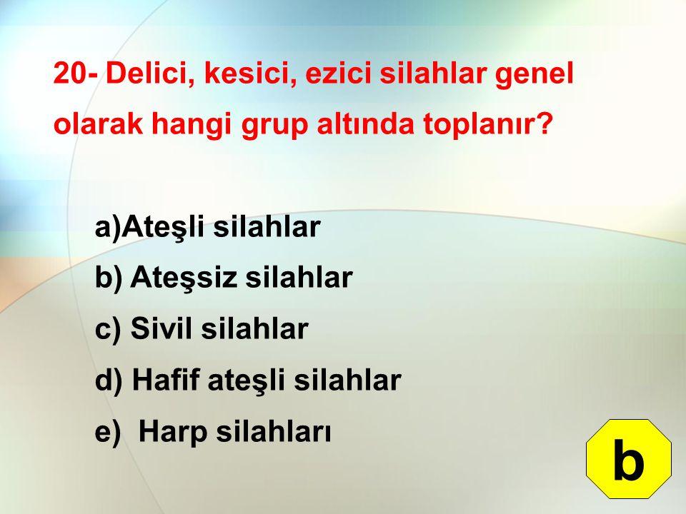 20- Delici, kesici, ezici silahlar genel olarak hangi grup altında toplanır? a)Ateşli silahlar b) Ateşsiz silahlar c) Sivil silahlar d) Hafif ateşli s